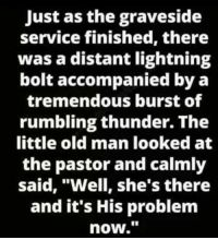 "Just as the graveside service finished, there was a distant lightning bolt accompanied by a tremendous burst of rumbling thunder. The little old man looked at the pastor and calmly said, ""Well, she's there and it's His problem now. Haha Funny, Funny Jokes, Hilarious, Funny Stuff, Funny Shit, Random Stuff, Got Memes, Thing 1, Sarcastic Quotes"