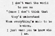 I don't want the world to see me. Cause I don't think they'd understand. When everything's made to be broken, I just want you to know who I am. - Goo Goo Dolls