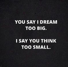 """You say I dream too big. I say you think too small."""