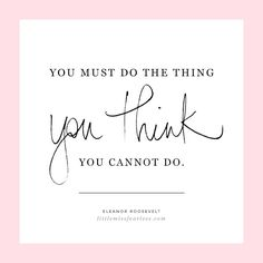 You must do the thing you think you cannot do. - Eleanor Roosevelt | Inspiring words