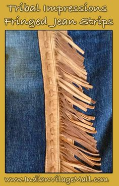 Hand Crafted Fringed Jean Fashion Strips From Tribal Impressions  Our fringed jean strips are designed to attach to any pair of your favorite jeans or pants and are offered in pairs. half strips and full length strips can be obtained. Review them off of: http://www.indianvillagemall.com/jeanstrips.html