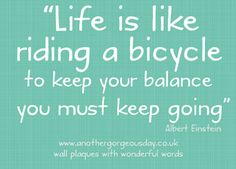 Inspirational #quote for the day. Life is like riding a bicycle to keep your balance you must keep going. Albert Einstein