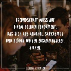 Freundschaft muss auf einem soliden Fundament, dass sich aus Alkohol, Sarkasmus und bloeden Witzen zusammensetzt steht.