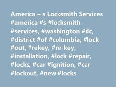 America – s Locksmith Services #america #s #locksmith #services, #washington #dc, #district #of #columbia, #lock #out, #rekey, #re-key, #installation, #lock #repair, #locks, #car #ignition, #car #lockout, #new #locks http://california.remmont.com/america-s-locksmith-services-america-s-locksmith-services-washington-dc-district-of-columbia-lock-out-rekey-re-key-installation-lock-repair-locks-car-ignition-car-lock/  # America's Locksmith Services In Washington DC District of Columbia has an…