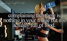 complaining that there is nothing in your fridge but it's actually full of food