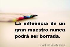 La influencia de un gran maestro nunca podrá ser borrada. #frase #educación
