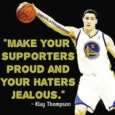 """""""Make Your Supporters  Proud And Your Haters    Jealous"""".     ~ Klay Thompson~"""