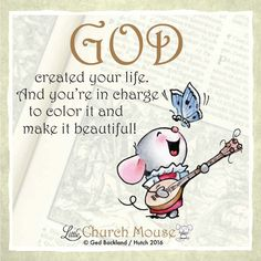♡♡♡ God created your life. And you're in charge to color it and make it beautiful! Amen...Little Church Mouse 22 June 2016 ♡♡♡