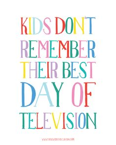 A thoughtful reminder to unplug the electronics and get your kids into real life, because kids dont remember their best day of television!