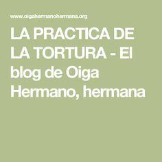 LA PRACTICA DE LA TORTURA - El blog de Oiga Hermano, hermana