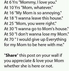 """I got to :  At 25 """"Mom you were always right.  I should have listenened to you.""""  By the time I was 28 she was gone.  : (  LOVE YOUR MOTHER !!!!"""