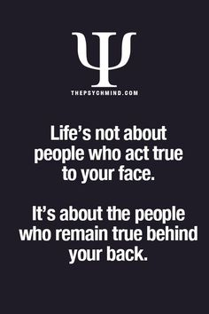 Life's not about people who act true to your face.  It's about the people who remain true behind your back.