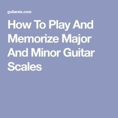 How To Play And Memorize Major And Minor Guitar Scales