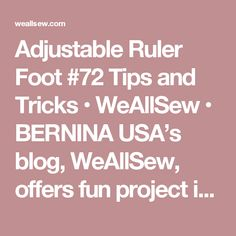 Adjustable Ruler Foot #72 Tips and Tricks • WeAllSew • BERNINA USA's blog, WeAllSew, offers fun project ideas, patterns, video tutorials and sewing tips for sewers and crafters of all ages and skill levels.