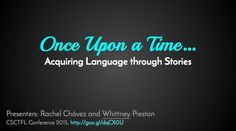 Once Upon a Time....Acquiring language through stories (Presenters: Rachel Chávez and Whittney Preston)