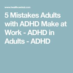 5 Mistakes Adults with ADHD Make at Work - ADHD in Adults - ADHD