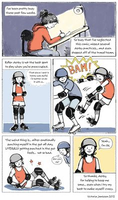 One reason I love to play roller derby is that when I'm on skates, there's no room or time to be thinking (worrying, obsessing, fretting) about anything else. Cartoon by Victoria Jamieson - Roller Derby Comics Track Roller, Roller Rink, Roller Skating, Derby Names, Roller Derby Girls, Quad Skates, Animal Quotes, Fun Workouts, Victoria