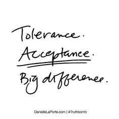 Tolerance. Acceptance. Big difference. Subscribe: DanielleLaPorte.com #Truthbomb #Words #Quotes