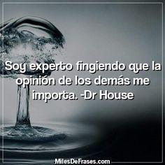 Soy experto fingiendo que la opinión de los demás me importa. -Dr House