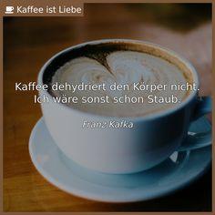 Kaffee dehydriert den Körper nicht.  Ich wäre sonst schon Staub.    <i><small>Franz Kafka</small></i>