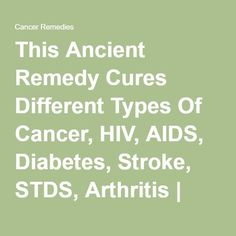 This Ancient Remedy Cures Different Types Of Cancer, HIV, AIDS, Diabetes, Stroke, STDS, Arthritis | Cancer Remedies