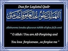 "ua for Laylatul qadr:  ''O Allah, You are All-Forgiving and You love forgiveness, so forgive me""   Allahumma innaka 'afuwwun tuhibb al-'afwa fa'fu 'anni    One of the best dua's that can be recited on Laylat al-Qadr is that which the Prophet (peace and blessings of Allah be upon him) taught 'A'ishah (may Allah be pleased with her)."