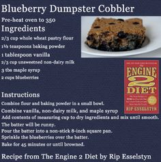 Blueberry Dumpster Cake from Engine 2 Diet by Rip Esselstyn  This is the easiest dessert to make, and the kids love it. You can also use oat flour or GF flour.  Don't have blueberries? Use another fruit.