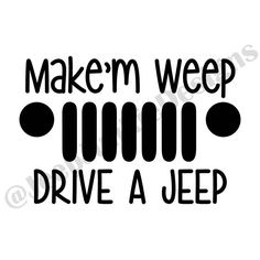 Make'm Weep, Drive a Jeep, Jeep Wrangler, JeepHer, Jeep Girl Vinyl Decal  - 15 colors to choose from - www.jeepjunkiedesigns.com
