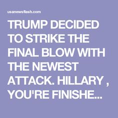 TRUMP DECIDED TO STRIKE THE FINAL BLOW WITH THE NEWEST ATTACK. HILLARY , YOU'RE FINISHED!! • USA Newsflash