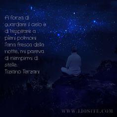 Una sensazione che cerco, che mi sforzo di trovare. Forse credendo possa dare pace. A forza di guardare il cielo e di respirare a pieni polmoni l'aria fresca della notte, mi pareva di riempirmi di stelle. Tiziano Terzani - Un indovino mi disse #TizianoTerzani, #Unindovinomidisse, #notte, #stelle, #pace, #liosite, #citazioniItaliane, #frasibelle, #ItalianQuotes, #Sensodellavita, #perledisaggezza, #perledacondividere, #GraphTag, #ImmaginiParlanti, #citazionifotografiche, #graphicquotes…