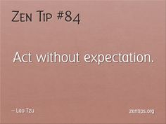 Zen Tips! This includes not expecting gratitude or appreciation.