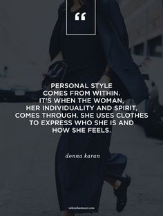 """Personal comes from within/ It's when the woman, her individuality and spirit comes through. She uses clothes to express who she is and how she feels."" - Donna Karan #WWWQuotesToLiveBy"