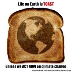 Life on Earth is TOAST unless we act now on climate change. Mass extinctions are predicted if we don't stop carbon emissions....SOME HOW I HAVE SOME OF THOSE RABID 'CLIMATE CHANGE' NUMBSKULLS FOLLOWING MY BOARDS?!? Scary bunch of psychos! Go away! Go away!! This earth will last just as long as my Lord wants it to last, no longer...and turning off by big FX4 or letting my cows run free (???) Won't change facts. Go away!!!