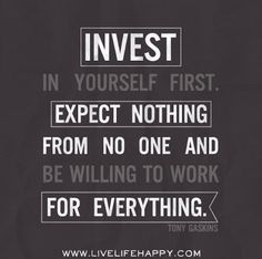 Invest in yourself first. Expect Nothing from No One and be willing to work for everything - Tony Gaskins ~ God is Heart
