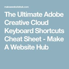 The Ultimate Adobe Creative Cloud Keyboard Shortcuts Cheat Sheet - Make A Website Hub
