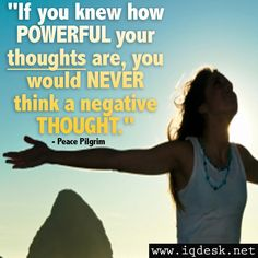 If you knew how powerful your thoughts are, you would NEVER think a negative thought.