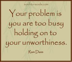 """Your problem is you are too busy  holding on to your unworthiness."" Ram Dass www.soul-to-souls.com"