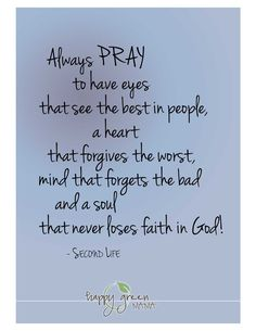 Always pray to have eyes that see the best in people, a heart that forgives the worst, mind that forgets the bad and a soul that never loses faith in God