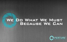 We do what we must because we can | Aperture Laboratories | Pinterest