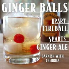 Ginger Balls - 1 part Fireball Whiskey with 5 parts Ginger Ale and garnish with maraschino cherries!