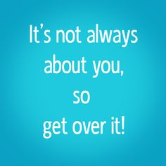 It's not always about you, so get over it!