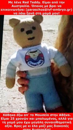 Κάνε Pin για να βρει η φίλη μας το αρκουδάκι που έχασε στις 10 Ιουλιου η Αυστραλέζα φίλη μας Κάρολ. Το έχει μαζί της από παιδί. Της το είχε δώσει η μαμά της. Το είχε στο μαιευτήριο όταν γέννησε τον γιο της, που κι αυτός έχει κόλλημα με τον Red Teddy. Όποιος τον βρει και μας τον φέρει έχει μια Εβδομάδα Δωρεάν Διακοπές στο παραθαλάσσιο σπίτι της Κάρολ στην Αυστραλία. Στείλε τη φωτο παντού για να βρεθεί το αρκουδάκι! Αν το βρεις, στείλε μας μήνυμα http://www.ivf-embryo.gr/epikoinonia