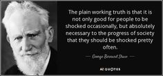 """""""The plain working truth is that it is not only good for people to be shocked occasionally, but absolutely necessary to the progress of society that they should be shocked pretty often."""" George Bernard Shaw"""