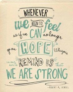 Whenever we begin to feel as if we can no longer go on hope whispers in our ear to remind us that we are strong – Robert M. Hensel