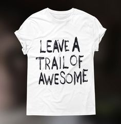 """White t-shirt with """"Leave a Trail of Awesome"""" print. Click to see bigger picture."""