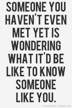 Remember: Someone you haven't even met yet is wondering what it'd be like to know someone like you.