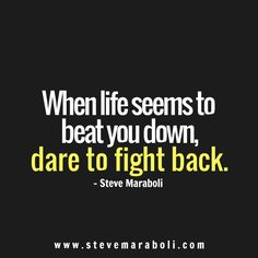 When life seems to beat you down, dare to fight back. - Steve Maraboli