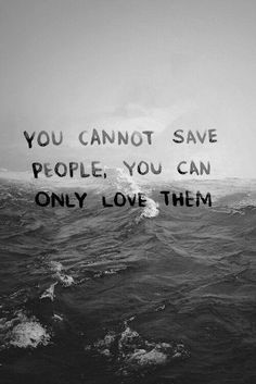 Or you know..save yourself. I feel like loving them only allows you to be drug down and damaged with them.