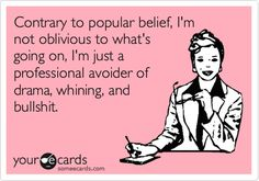 ~ Contrary to popular belief, I'm not oblivious to what's going on, I'm just a professional avoider of drama, whining, and bullshit.