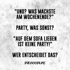 If I translated this properly it says:  And? What is going on this weekend? Party. What else? Lying on the sofa is no party! Who decides that?   (It sounds better in German.)